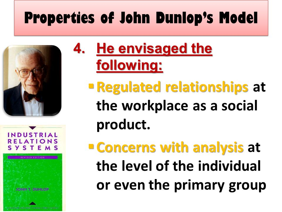 Properties of John Dunlop's Model 4.He envisaged the following:  Regulated relationships  Regulated relationships at the workplace as a social product.