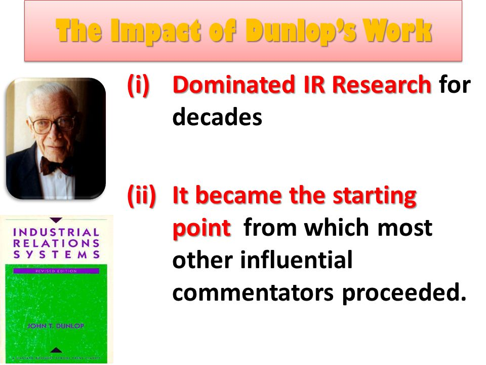 The Impact of Dunlop's Work The Impact of Dunlop's Work (i)Dominated IR Research (i)Dominated IR Research for decades (ii)It became the starting point (ii)It became the starting point from which most other influential commentators proceeded.