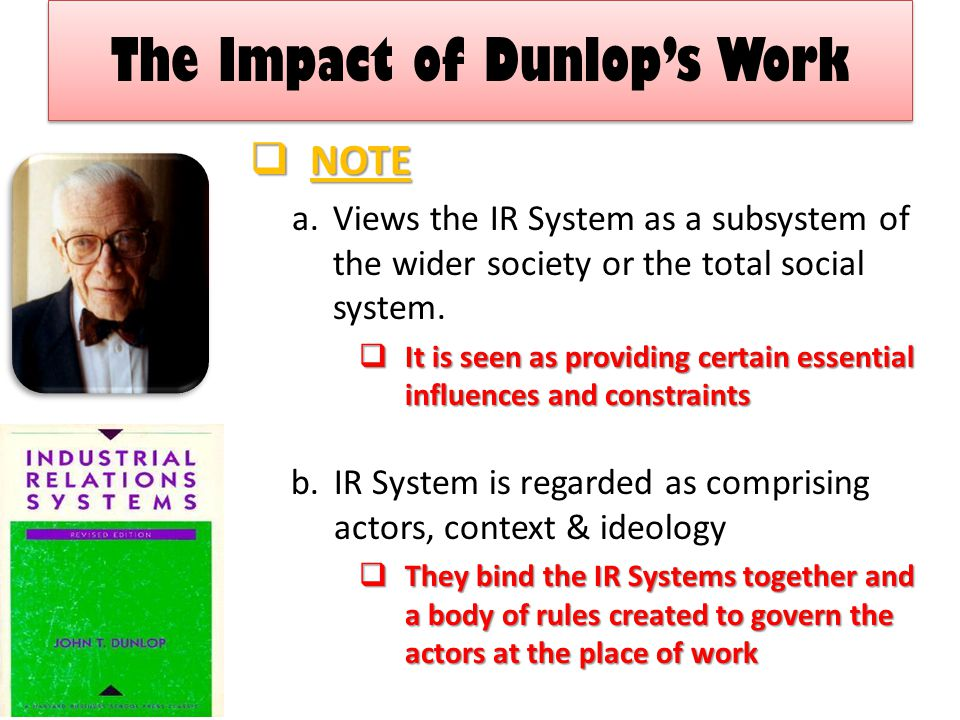 The Impact of Dunlop's Work  NOTE a.Views the IR System as a subsystem of the wider society or the total social system.