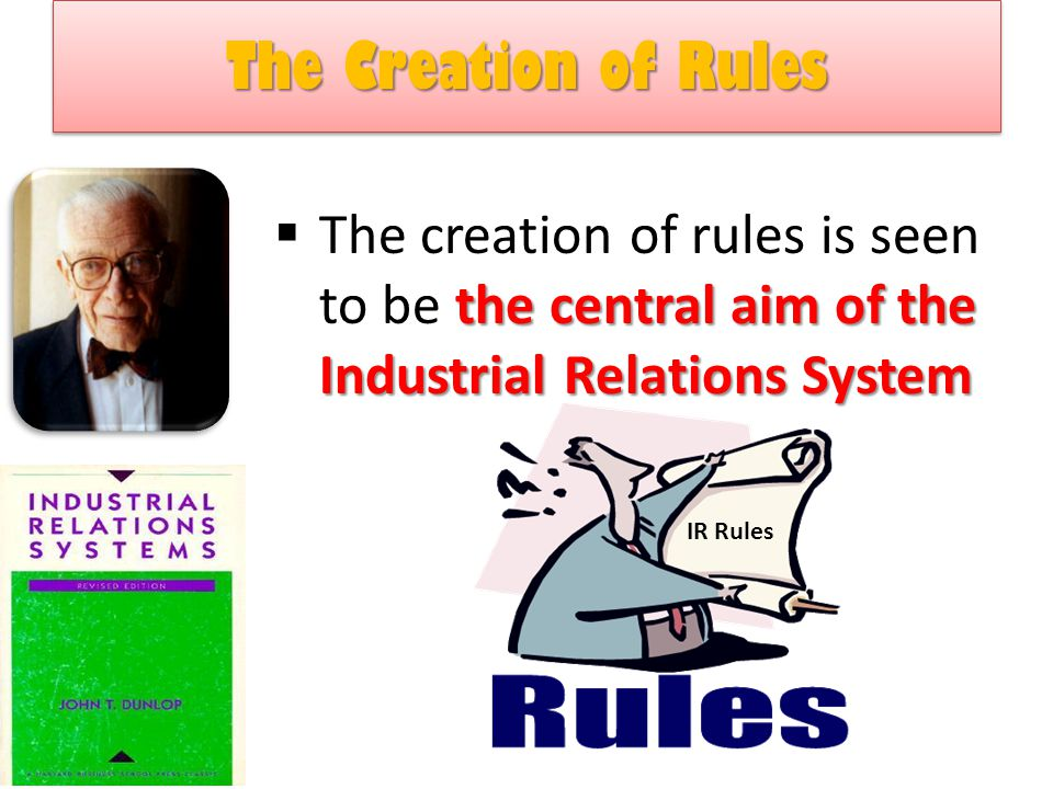 The Creation of Rules The Creation of Rules the central aim of the Industrial Relations System  The creation of rules is seen to be the central aim of the Industrial Relations System IR Rules