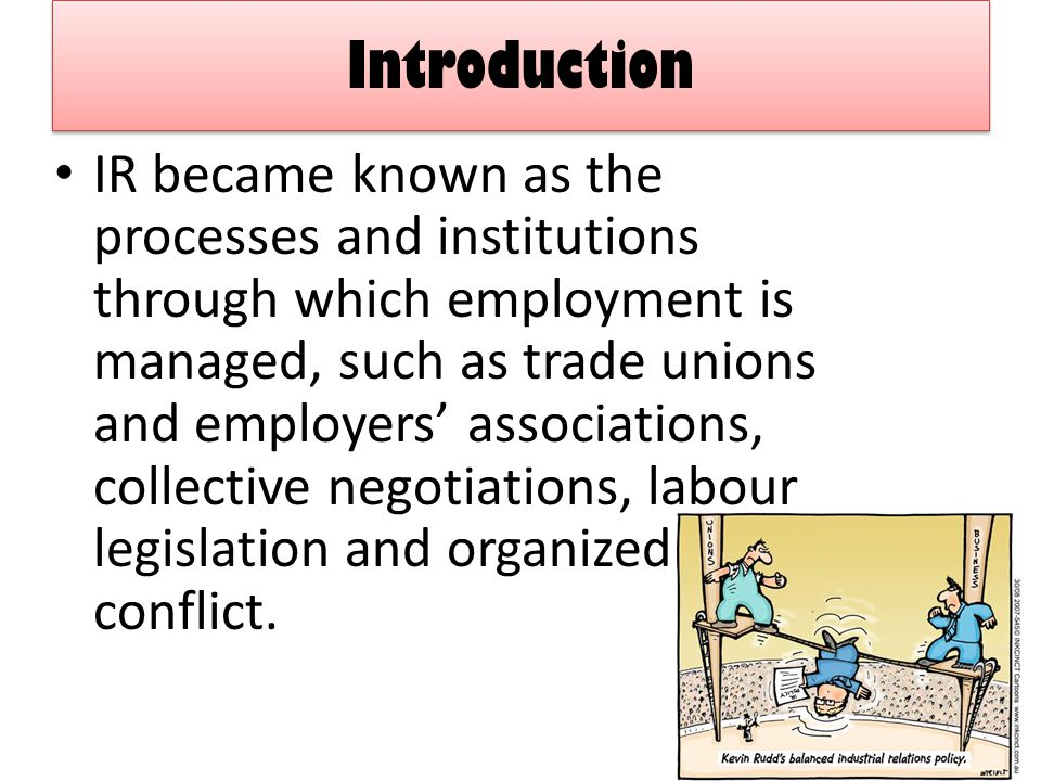 Introduction IR became known as the processes and institutions through which employment is managed, such as trade unions and employers' associations, collective negotiations, labour legislation and organized conflict.