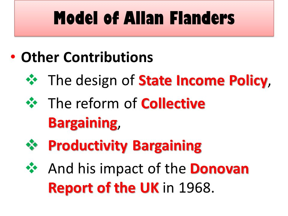 Model of Allan Flanders Other Contributions State Income Policy  The design of State Income Policy, Collective Bargaining  The reform of Collective Bargaining,  Productivity Bargaining Donovan Report of the UK  And his impact of the Donovan Report of the UK in 1968.