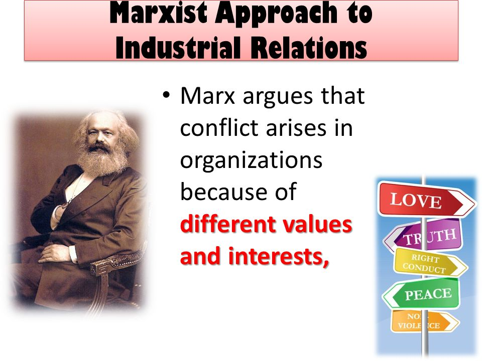 Marxist Approach to Industrial Relations different values and interests, Marx argues that conflict arises in organizations because of different values and interests,