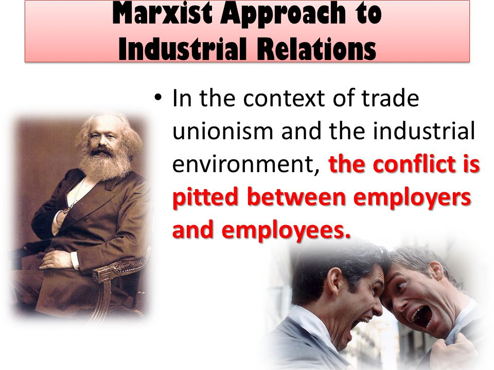 Marxist Approach to Industrial Relations the conflict is pitted between employers and employees.