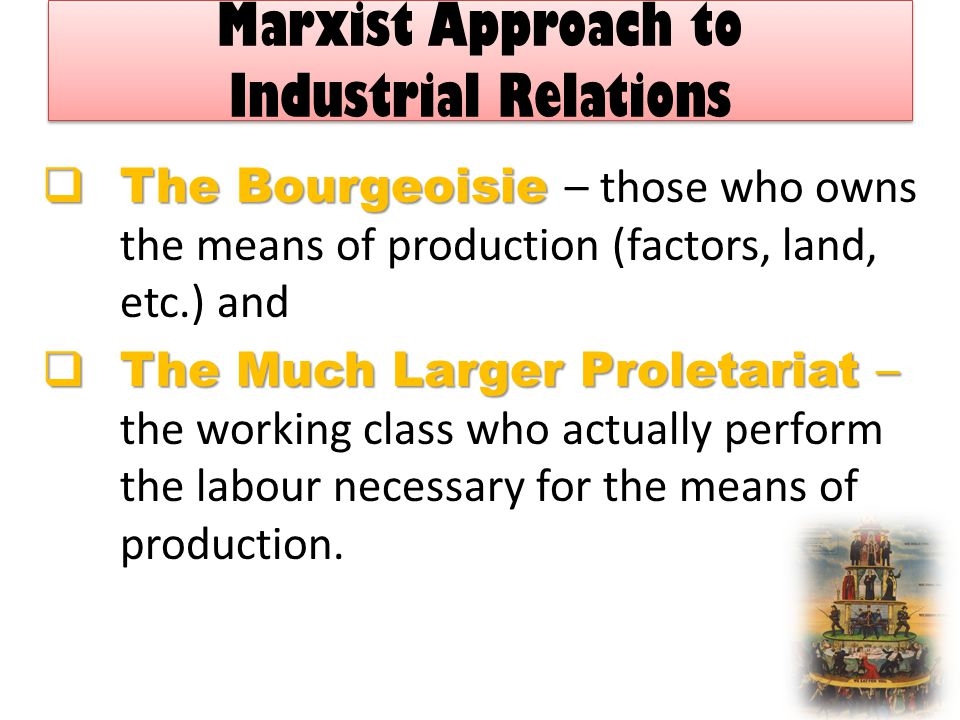 Marxist Approach to Industrial Relations  The Bourgeoisie  The Bourgeoisie – those who owns the means of production (factors, land, etc.) and  The Much Larger Proletariat –  The Much Larger Proletariat – the working class who actually perform the labour necessary for the means of production.