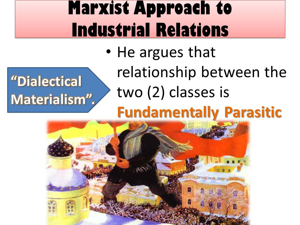 Marxist Approach to Industrial Relations Fundamentally Parasitic He argues that relationship between the two (2) classes is Fundamentally Parasitic