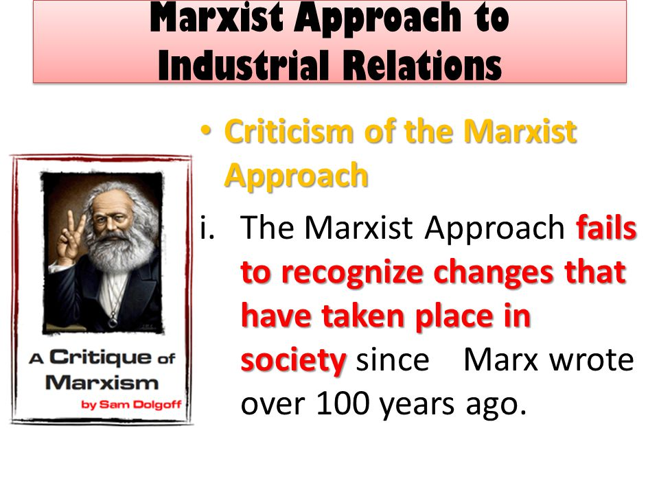 Marxist Approach to Industrial Relations Criticism of the Marxist Approach Criticism of the Marxist Approach fails to recognize changes that have taken place in society i.The Marxist Approach fails to recognize changes that have taken place in society since Marx wrote over 100 years ago.