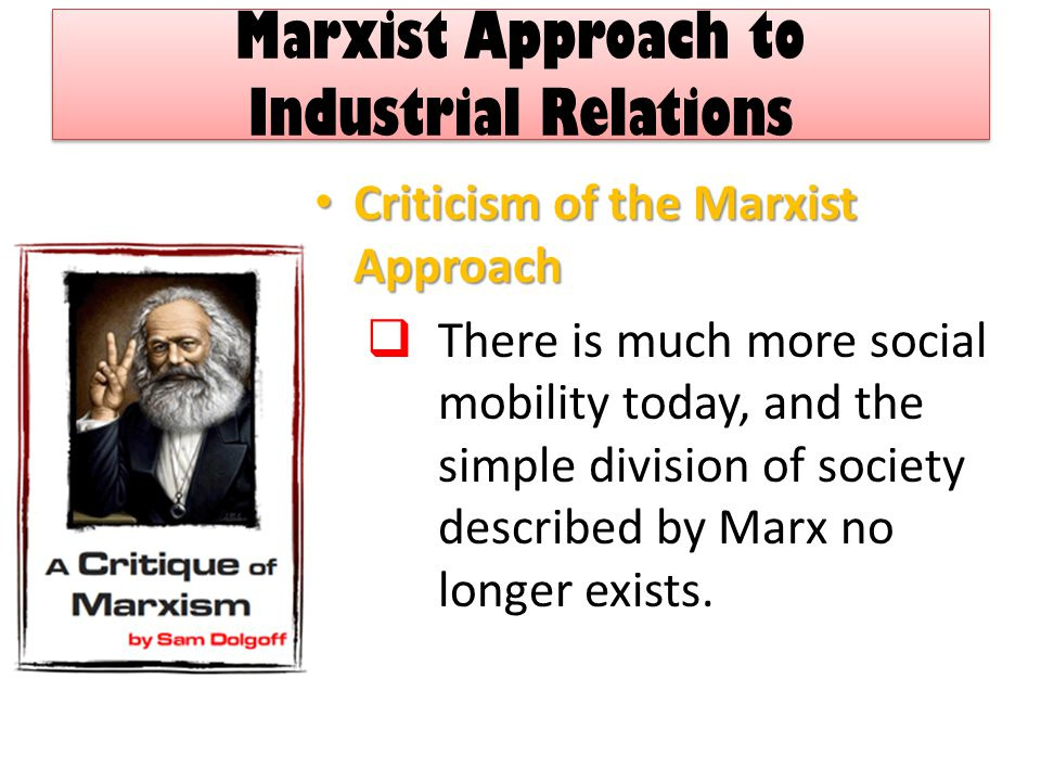 Marxist Approach to Industrial Relations Criticism of the Marxist Approach Criticism of the Marxist Approach  There is much more social mobility today, and the simple division of society described by Marx no longer exists.