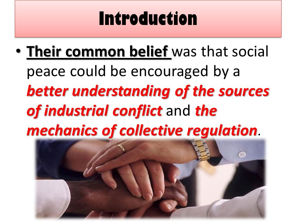 Introduction Their common belief better understanding of the sources of industrial conflict the mechanics of collective regulation Their common belief was that social peace could be encouraged by a better understanding of the sources of industrial conflict and the mechanics of collective regulation.