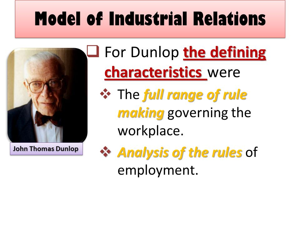 Model of Industrial Relations the defining characteristics  For Dunlop the defining characteristics were full range of rule making  The full range of rule making governing the workplace.