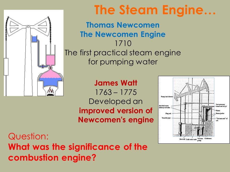 The Steam Engine… Thomas Newcomen The Newcomen Engine 1710 The first practical steam engine for pumping water James Watt 1763 – 1775 Developed an improved version of Newcomen s engine Question: What was the significance of the combustion engine