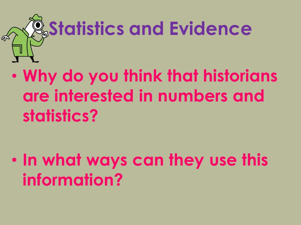 Statistics and Evidence Why do you think that historians are interested in numbers and statistics.
