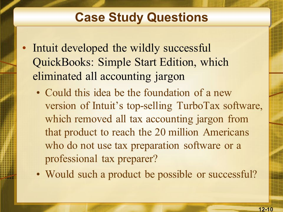 12-10 Case Study Questions Intuit developed the wildly successful QuickBooks: Simple Start Edition, which eliminated all accounting jargon Could this idea be the foundation of a new version of Intuit's top-selling TurboTax software, which removed all tax accounting jargon from that product to reach the 20 million Americans who do not use tax preparation software or a professional tax preparer.