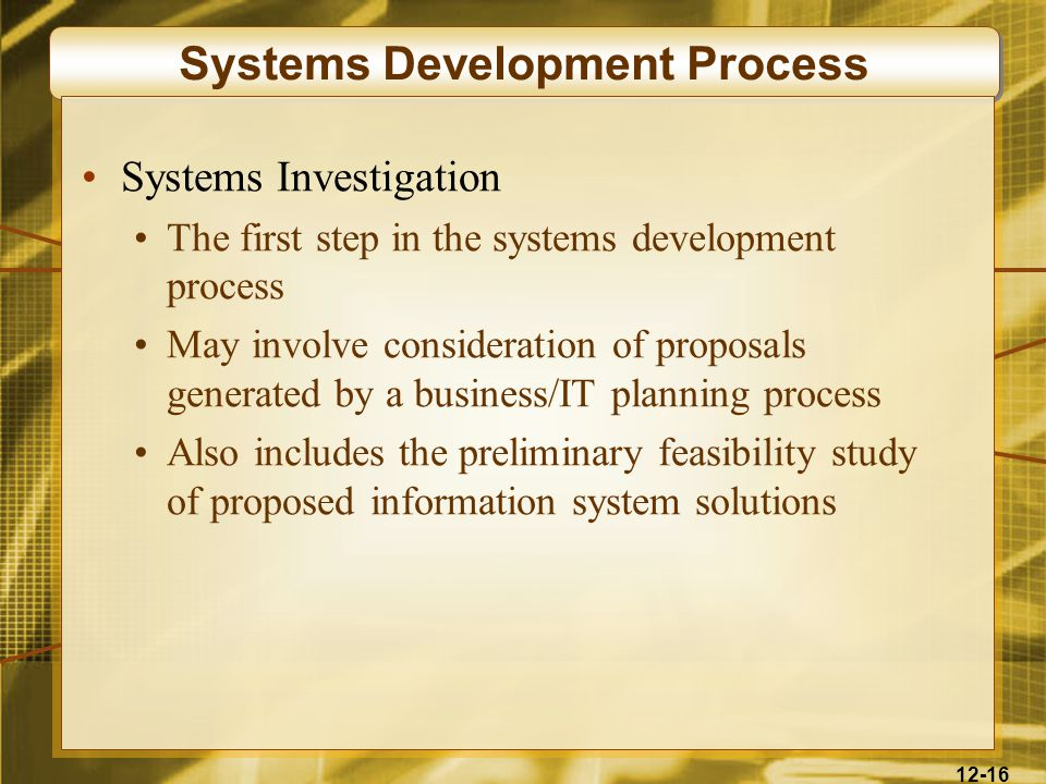 12-16 Systems Development Process Systems Investigation The first step in the systems development process May involve consideration of proposals generated by a business/IT planning process Also includes the preliminary feasibility study of proposed information system solutions