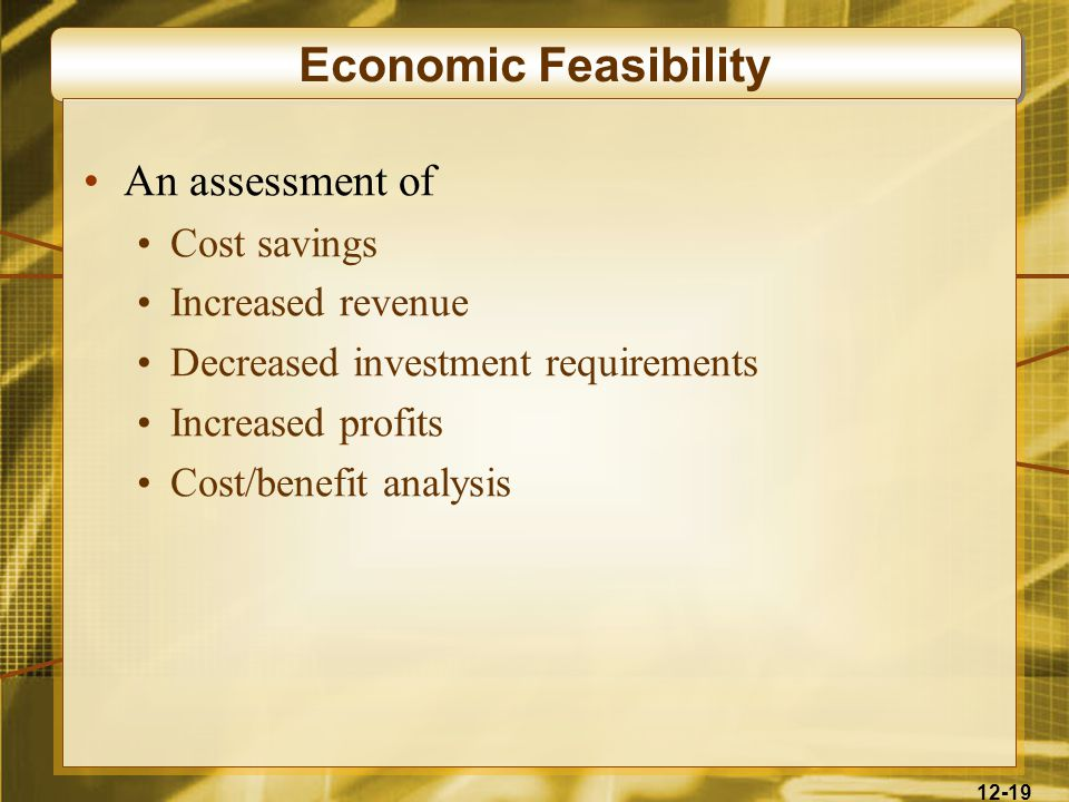12-19 Economic Feasibility An assessment of Cost savings Increased revenue Decreased investment requirements Increased profits Cost/benefit analysis
