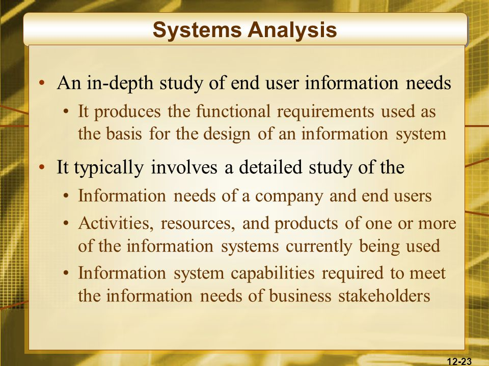 12-23 Systems Analysis An in-depth study of end user information needs It produces the functional requirements used as the basis for the design of an information system It typically involves a detailed study of the Information needs of a company and end users Activities, resources, and products of one or more of the information systems currently being used Information system capabilities required to meet the information needs of business stakeholders