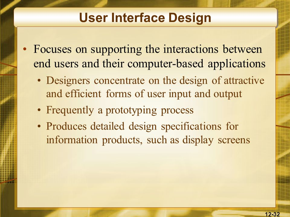 12-32 User Interface Design Focuses on supporting the interactions between end users and their computer-based applications Designers concentrate on the design of attractive and efficient forms of user input and output Frequently a prototyping process Produces detailed design specifications for information products, such as display screens
