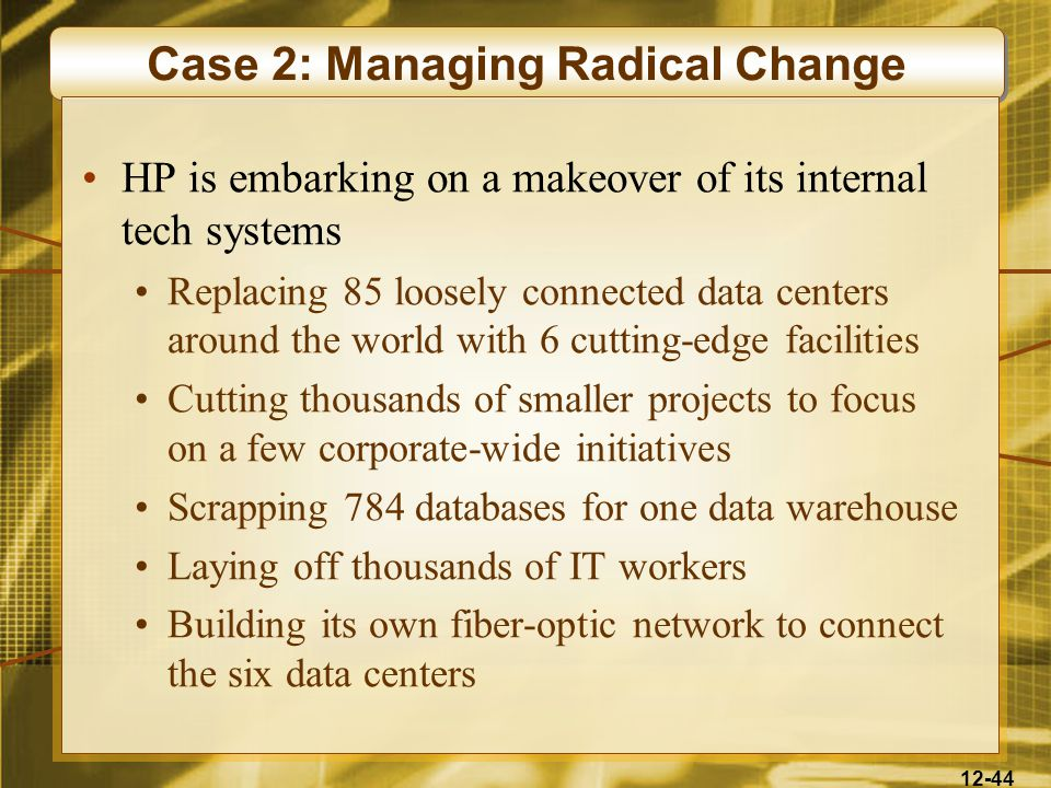 12-44 Case 2: Managing Radical Change HP is embarking on a makeover of its internal tech systems Replacing 85 loosely connected data centers around the world with 6 cutting-edge facilities Cutting thousands of smaller projects to focus on a few corporate-wide initiatives Scrapping 784 databases for one data warehouse Laying off thousands of IT workers Building its own fiber-optic network to connect the six data centers