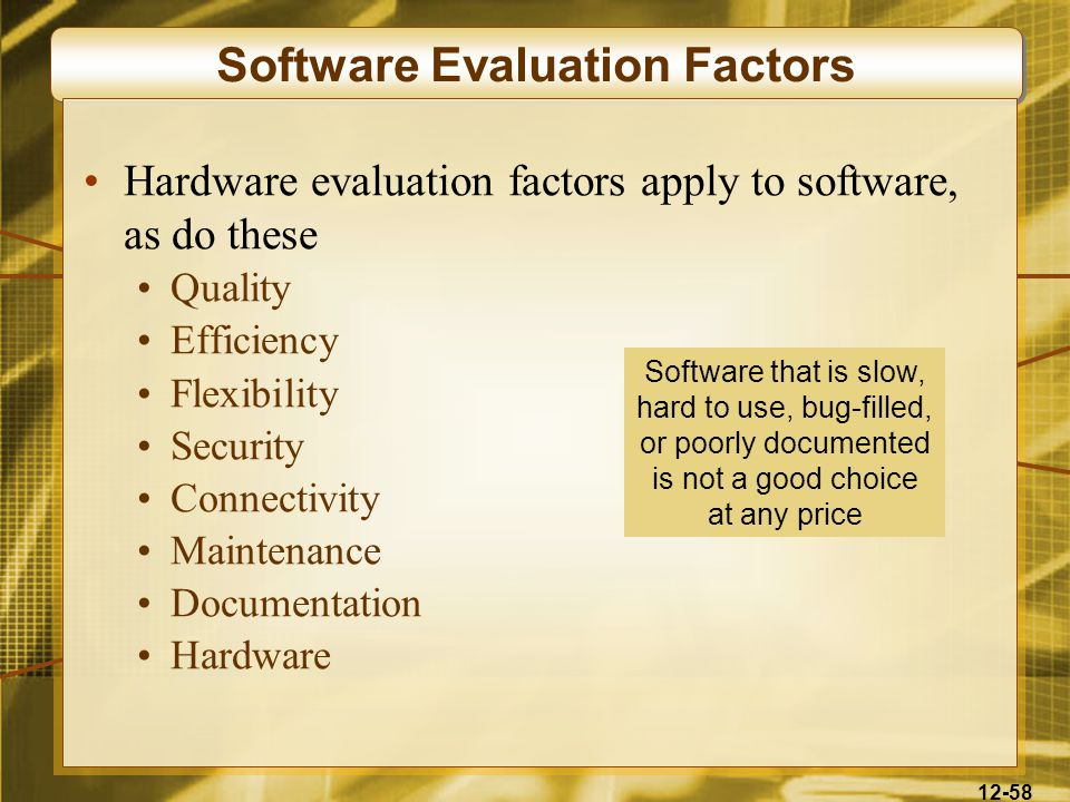 12-58 Software Evaluation Factors Hardware evaluation factors apply to software, as do these Quality Efficiency Flexibility Security Connectivity Maintenance Documentation Hardware Software that is slow, hard to use, bug-filled, or poorly documented is not a good choice at any price