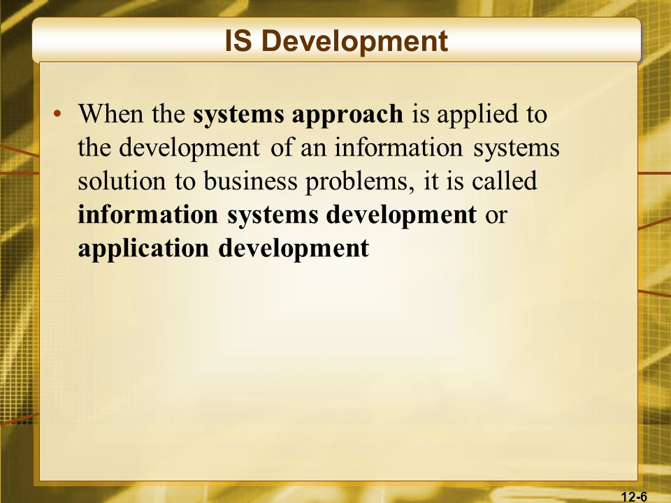 12-6 IS Development When the systems approach is applied to the development of an information systems solution to business problems, it is called information systems development or application development