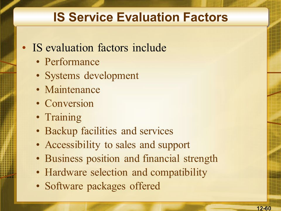 12-60 IS Service Evaluation Factors IS evaluation factors include Performance Systems development Maintenance Conversion Training Backup facilities and services Accessibility to sales and support Business position and financial strength Hardware selection and compatibility Software packages offered