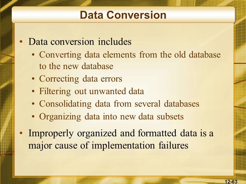 12-63 Data Conversion Data conversion includes Converting data elements from the old database to the new database Correcting data errors Filtering out unwanted data Consolidating data from several databases Organizing data into new data subsets Improperly organized and formatted data is a major cause of implementation failures