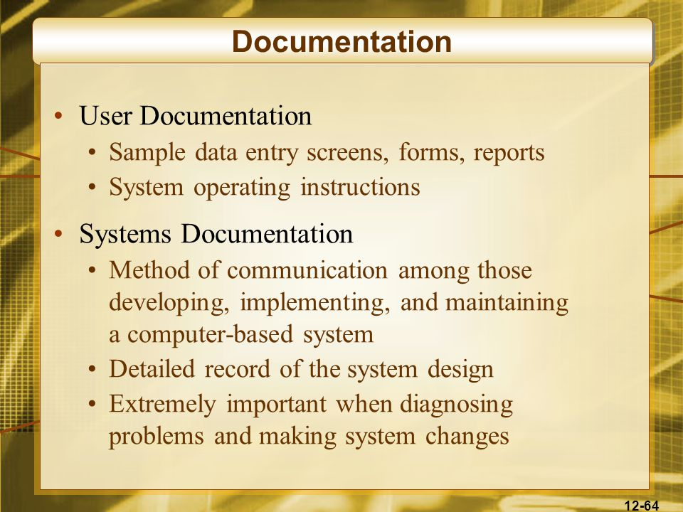 12-64 Documentation User Documentation Sample data entry screens, forms, reports System operating instructions Systems Documentation Method of communication among those developing, implementing, and maintaining a computer-based system Detailed record of the system design Extremely important when diagnosing problems and making system changes