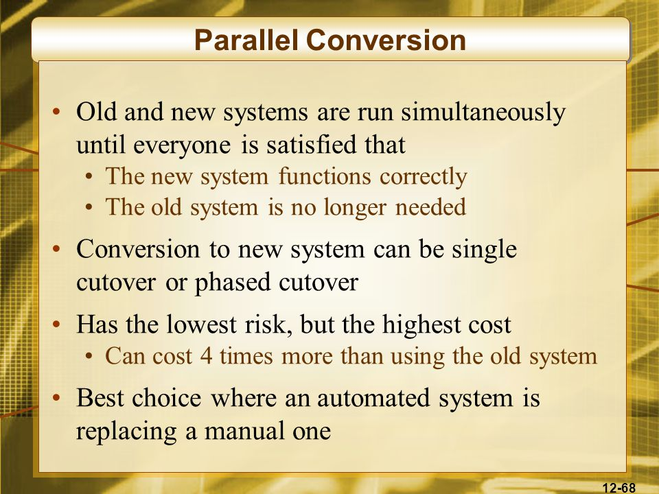 12-68 Parallel Conversion Old and new systems are run simultaneously until everyone is satisfied that The new system functions correctly The old system is no longer needed Conversion to new system can be single cutover or phased cutover Has the lowest risk, but the highest cost Can cost 4 times more than using the old system Best choice where an automated system is replacing a manual one