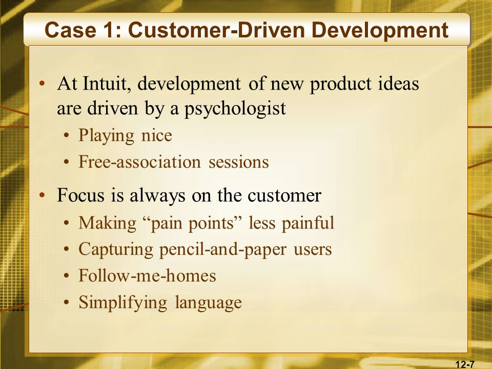 12-7 Case 1: Customer-Driven Development At Intuit, development of new product ideas are driven by a psychologist Playing nice Free-association sessions Focus is always on the customer Making pain points less painful Capturing pencil-and-paper users Follow-me-homes Simplifying language