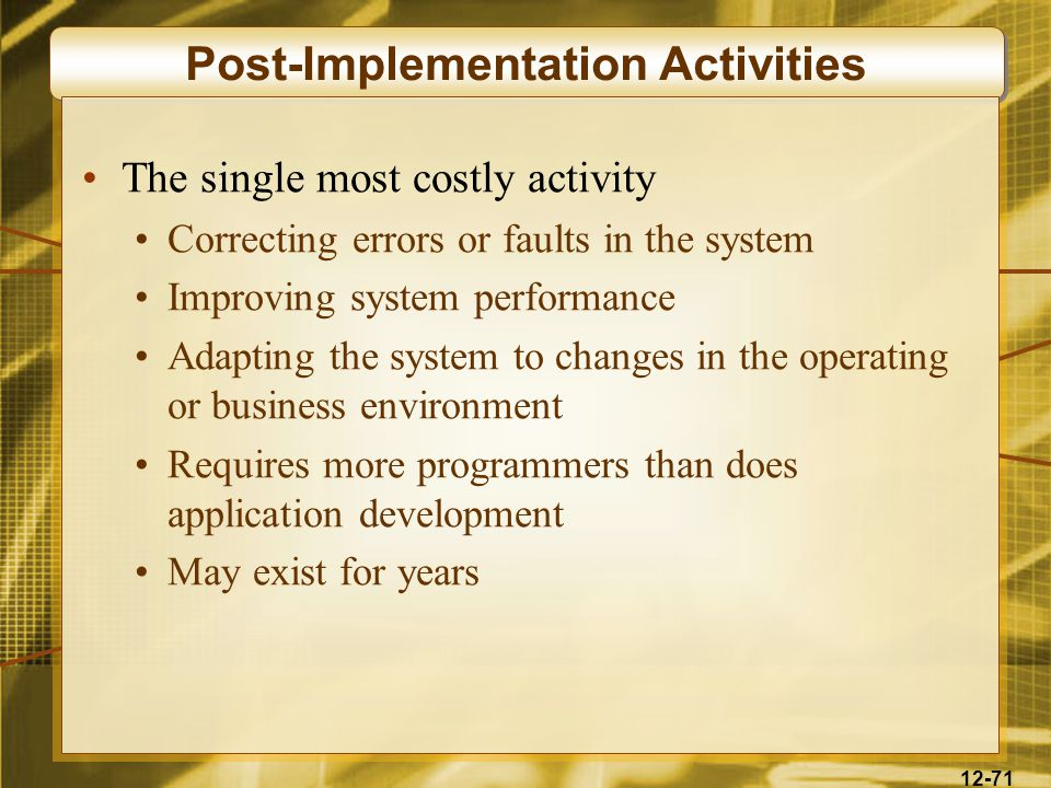 12-71 Post-Implementation Activities The single most costly activity Correcting errors or faults in the system Improving system performance Adapting the system to changes in the operating or business environment Requires more programmers than does application development May exist for years