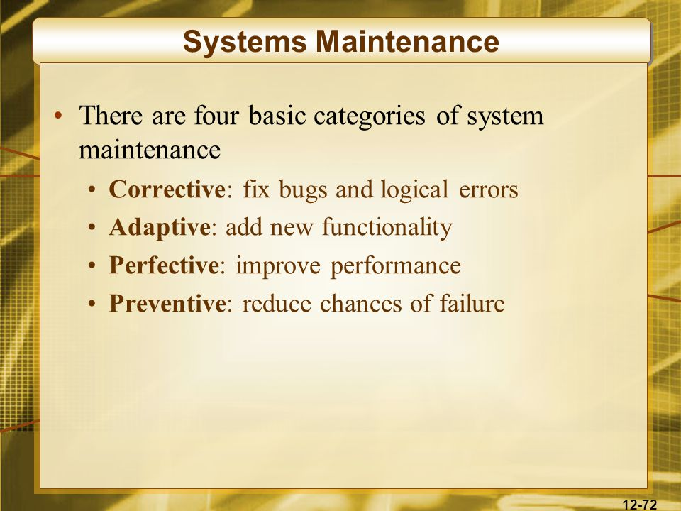 12-72 Systems Maintenance There are four basic categories of system maintenance Corrective: fix bugs and logical errors Adaptive: add new functionality Perfective: improve performance Preventive: reduce chances of failure