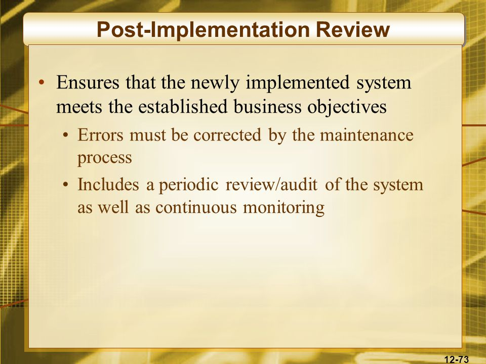 12-73 Post-Implementation Review Ensures that the newly implemented system meets the established business objectives Errors must be corrected by the maintenance process Includes a periodic review/audit of the system as well as continuous monitoring