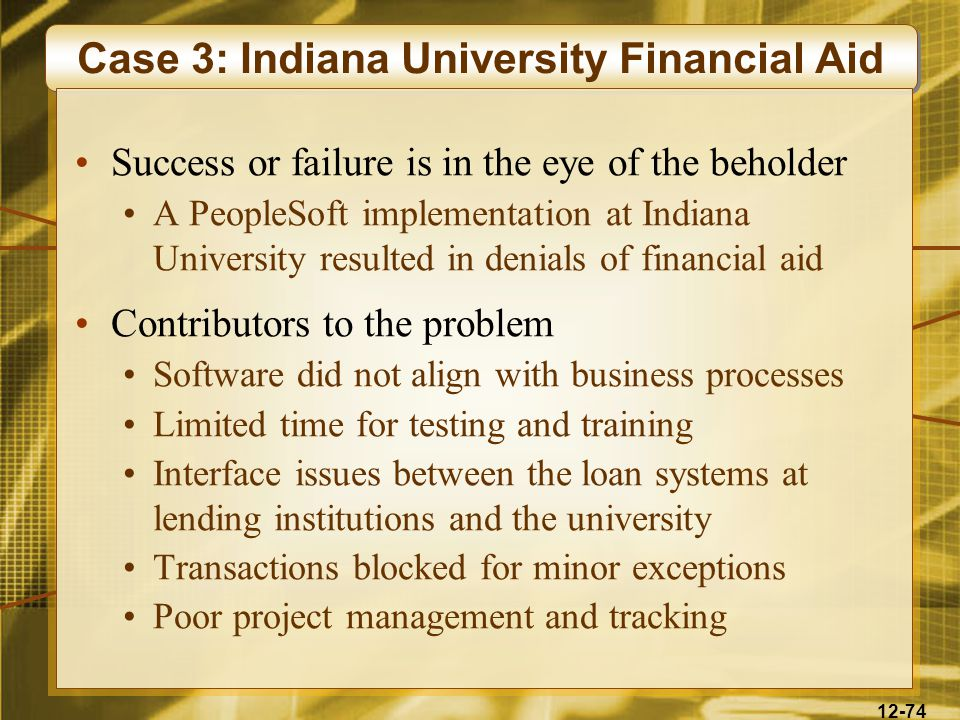 12-74 Case 3: Indiana University Financial Aid Success or failure is in the eye of the beholder A PeopleSoft implementation at Indiana University resulted in denials of financial aid Contributors to the problem Software did not align with business processes Limited time for testing and training Interface issues between the loan systems at lending institutions and the university Transactions blocked for minor exceptions Poor project management and tracking