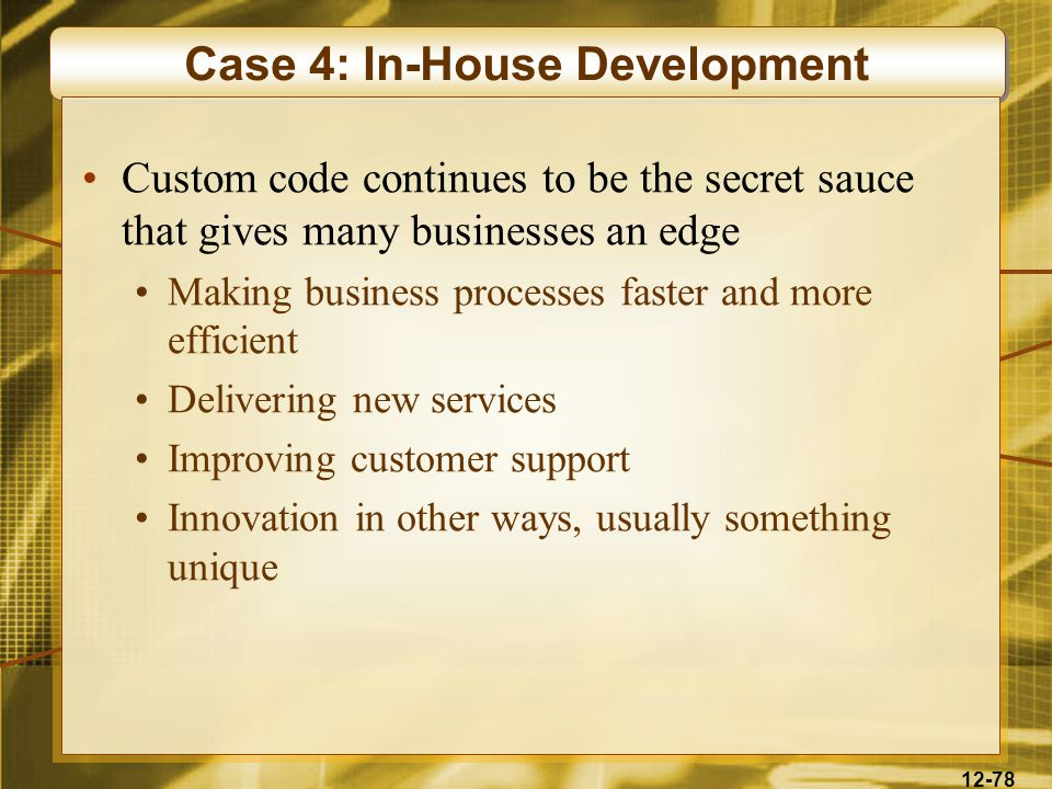 12-78 Case 4: In-House Development Custom code continues to be the secret sauce that gives many businesses an edge Making business processes faster and more efficient Delivering new services Improving customer support Innovation in other ways, usually something unique