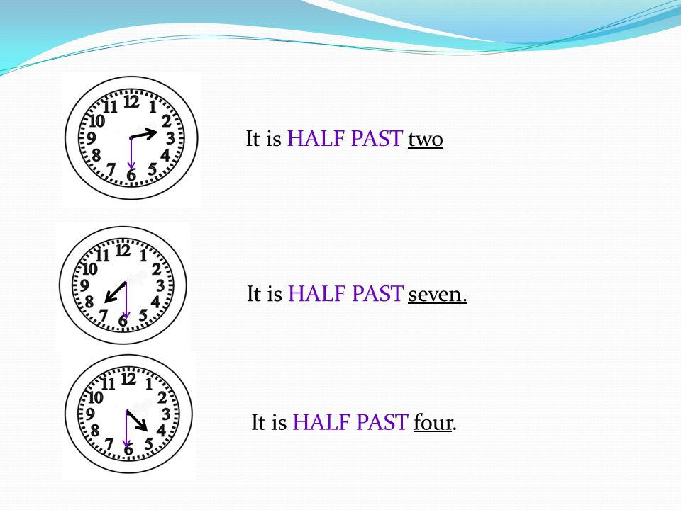 It is HALF PAST two It is HALF PAST seven. It is HALF PAST four.