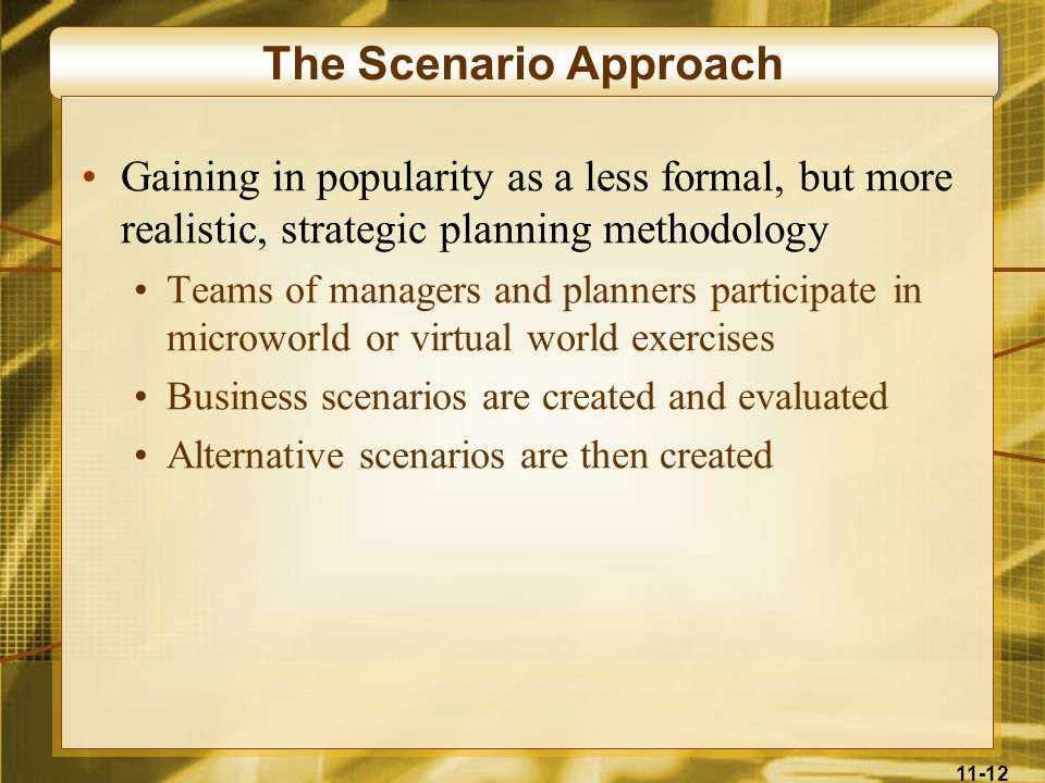11-12 The Scenario Approach Gaining in popularity as a less formal, but more realistic, strategic planning methodology Teams of managers and planners