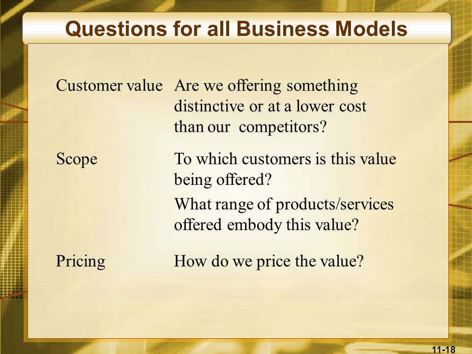 11-18 Questions for all Business Models Customer valueAre we offering something distinctive or at a lower cost than our competitors? ScopeTo which cus