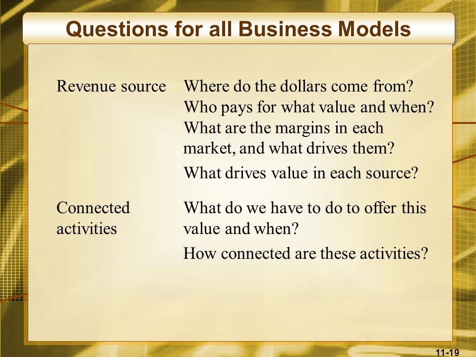 11-19 Questions for all Business Models Revenue sourceWhere do the dollars come from? Who pays for what value and when? What are the margins in each m