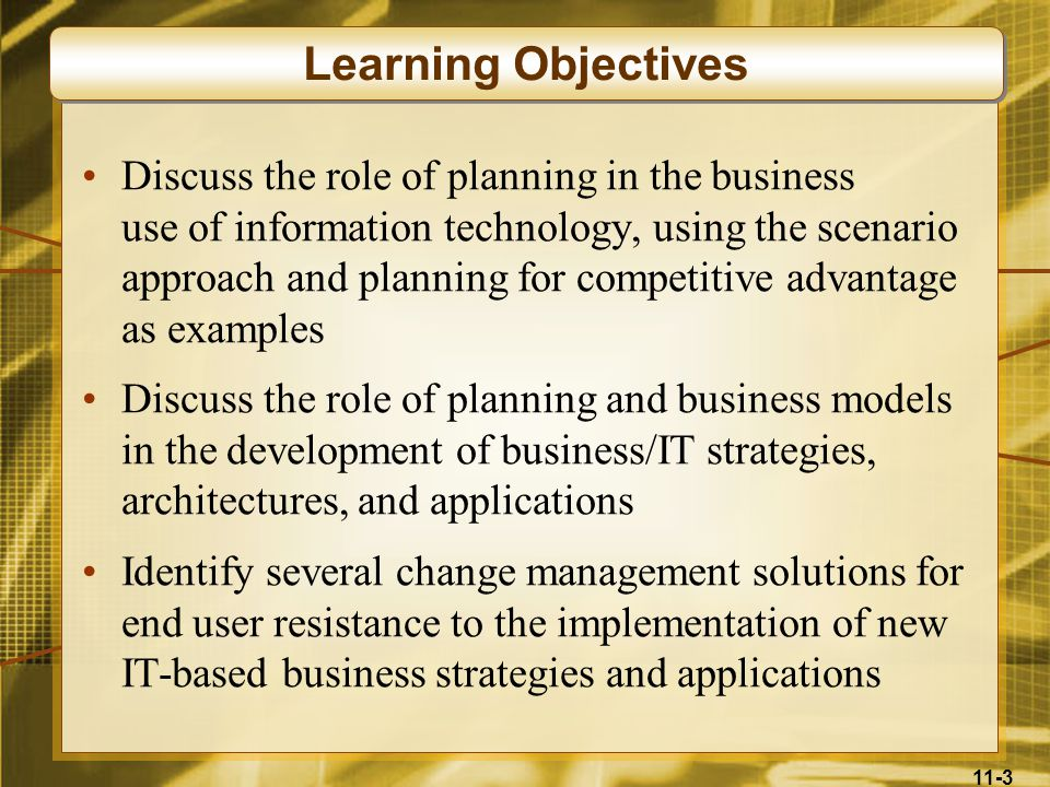 11-3 Discuss the role of planning in the business use of information technology, using the scenario approach and planning for competitive advantage as