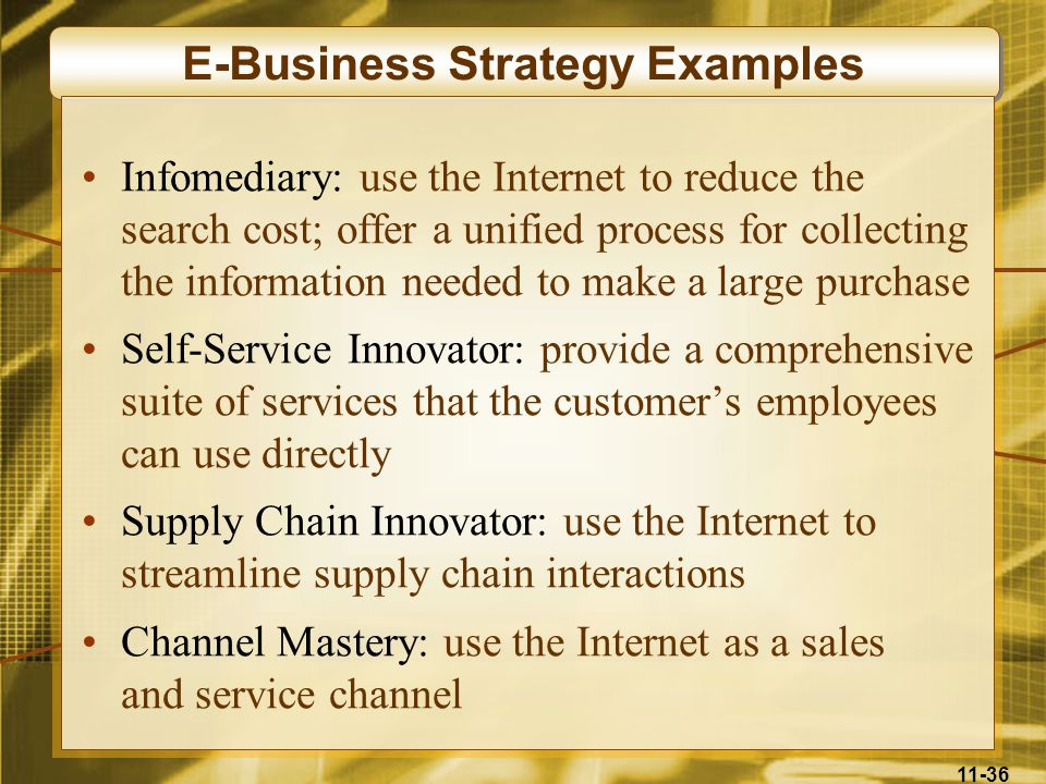 11-36 E-Business Strategy Examples Infomediary: use the Internet to reduce the search cost; offer a unified process for collecting the information nee