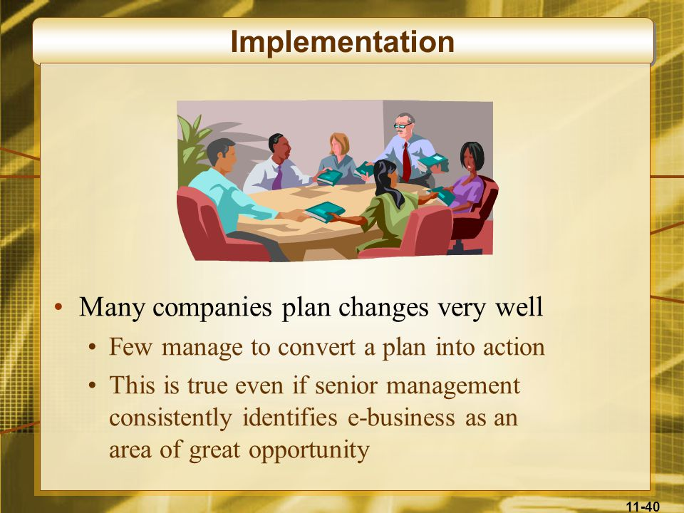 11-40 Implementation Many companies plan changes very well Few manage to convert a plan into action This is true even if senior management consistentl
