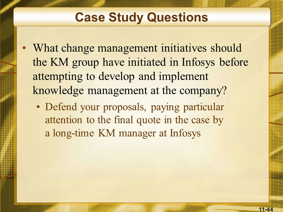 11-44 Case Study Questions What change management initiatives should the KM group have initiated in Infosys before attempting to develop and implement