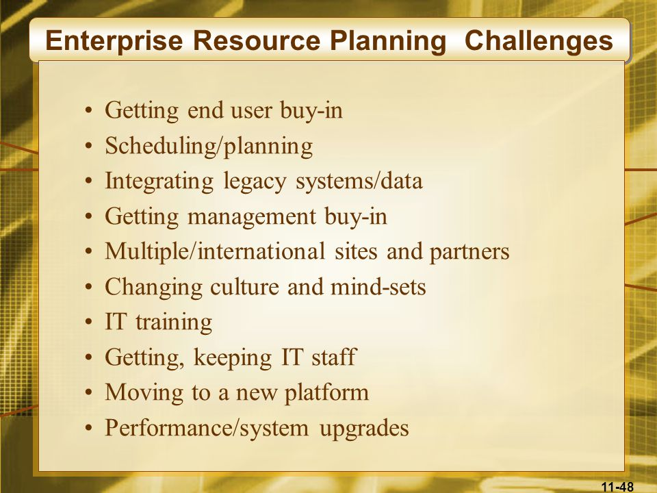 11-48 Enterprise Resource Planning Challenges Getting end user buy-in Scheduling/planning Integrating legacy systems/data Getting management buy-in Mu
