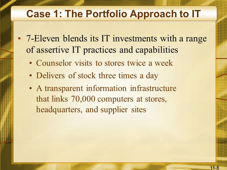 11-5 Case 1: The Portfolio Approach to IT 7-Eleven blends its IT investments with a range of assertive IT practices and capabilities Counselor visits