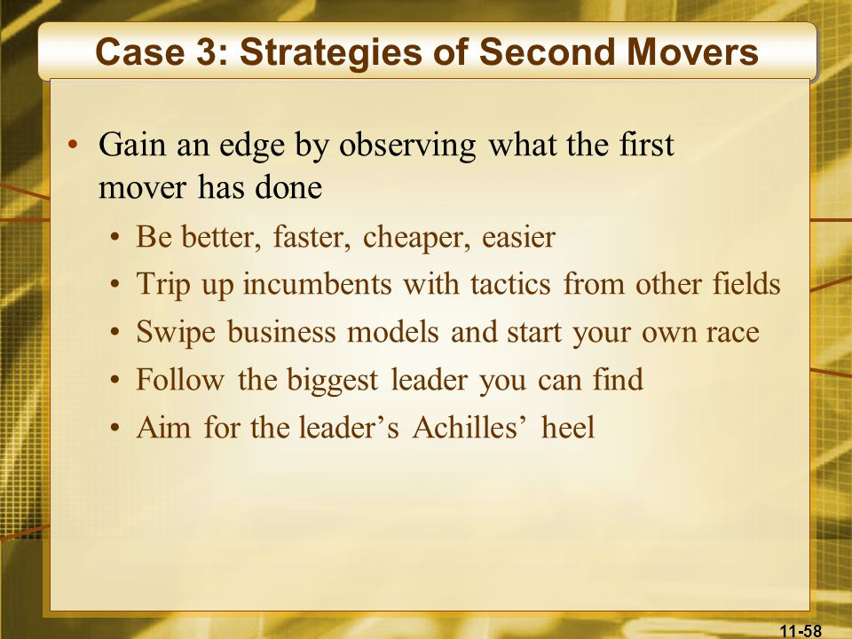 11-58 Case 3: Strategies of Second Movers Gain an edge by observing what the first mover has done Be better, faster, cheaper, easier Trip up incumbent