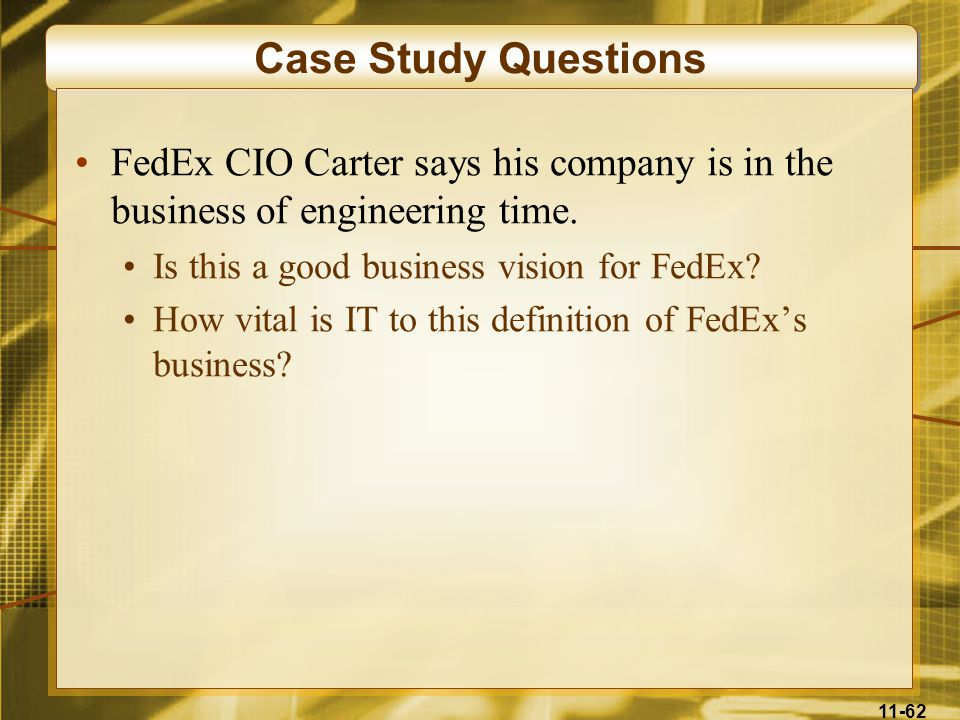 11-62 Case Study Questions FedEx CIO Carter says his company is in the business of engineering time. Is this a good business vision for FedEx? How vit