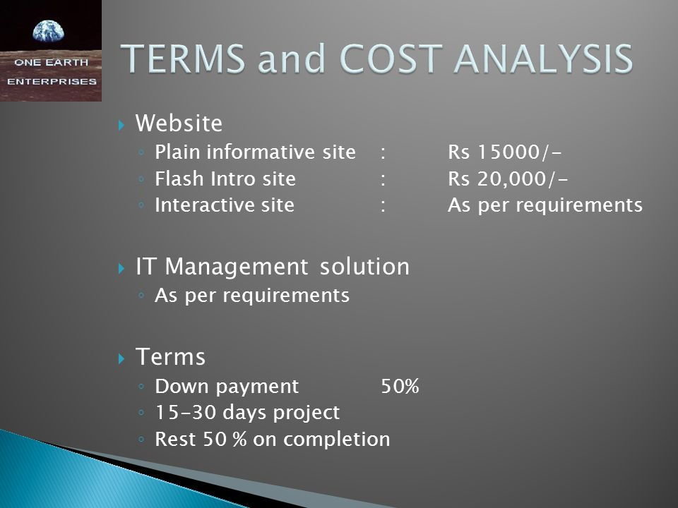  Website ◦ Plain informative site:Rs 15000/- ◦ Flash Intro site:Rs 20,000/- ◦ Interactive site:As per requirements  IT Management solution ◦ As per requirements  Terms ◦ Down payment50% ◦ 15-30 days project ◦ Rest 50 % on completion