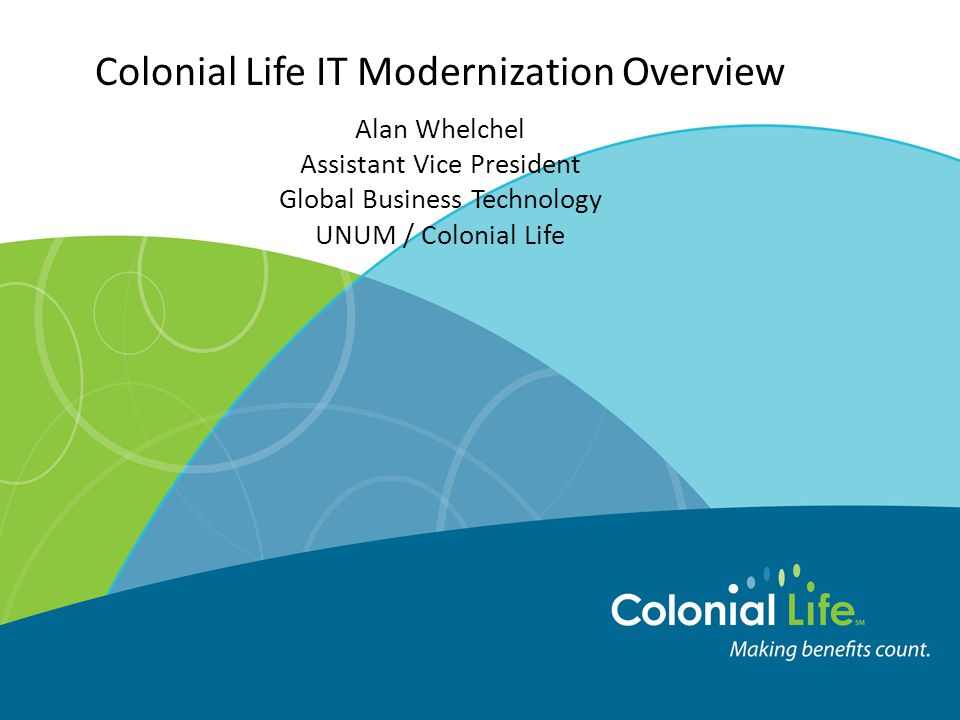 Colonial Life IT Modernization Overview Alan Whelchel Assistant Vice President Global Business Technology UNUM / Colonial Life