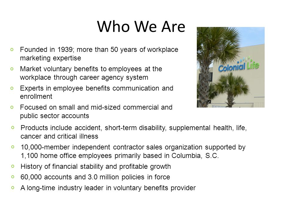Who We Are Founded in 1939; more than 50 years of workplace marketing expertise Market voluntary benefits to employees at the workplace through career agency system Experts in employee benefits communication and enrollment Focused on small and mid-sized commercial and public sector accounts Products include accident, short-term disability, supplemental health, life, cancer and critical illness 10,000-member independent contractor sales organization supported by 1,100 home office employees primarily based in Columbia, S.C.