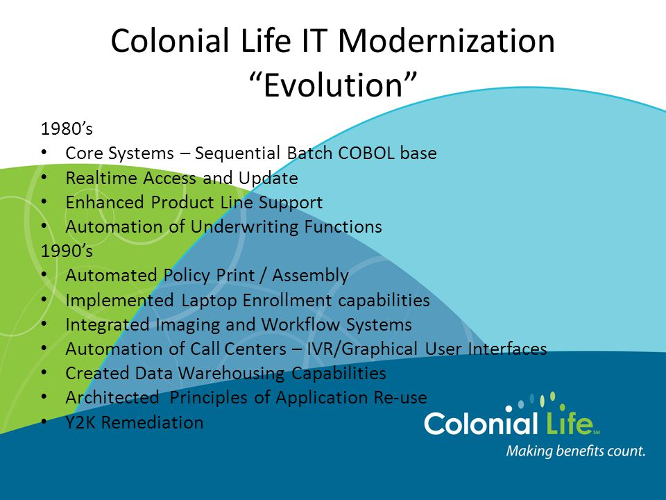 Colonial Life IT Modernization Evolution 1980's Core Systems – Sequential Batch COBOL base Realtime Access and Update Enhanced Product Line Support Automation of Underwriting Functions 1990's Automated Policy Print / Assembly Implemented Laptop Enrollment capabilities Integrated Imaging and Workflow Systems Automation of Call Centers – IVR/Graphical User Interfaces Created Data Warehousing Capabilities Architected Principles of Application Re-use Y2K Remediation